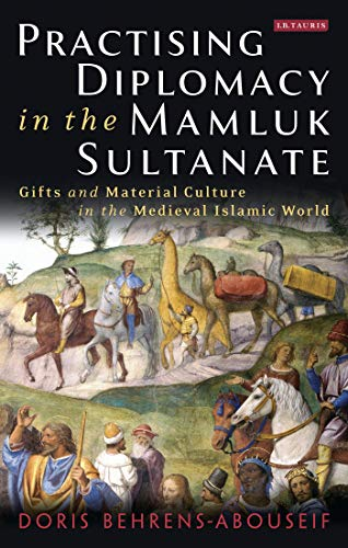Practising Diplomacy in the Mamluk Sultanate: Gifts and Material Culture in the Medieval Islamic World (Library of Middle East History) from I. B. Tauris & Company