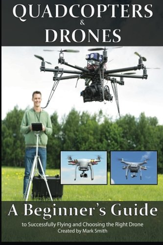 Quadcopters and Drones: A Beginner's Guide to Successfully Flying and Choosing the Right Drone from Createspace Independent Publishing Platform