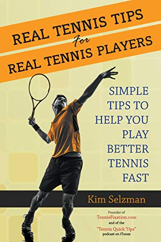 Real Tennis Tips for Real Tennis Players: Simple Tips to Help You Play Better Tennis Fast from CreateSpace Independent Publishing Platform