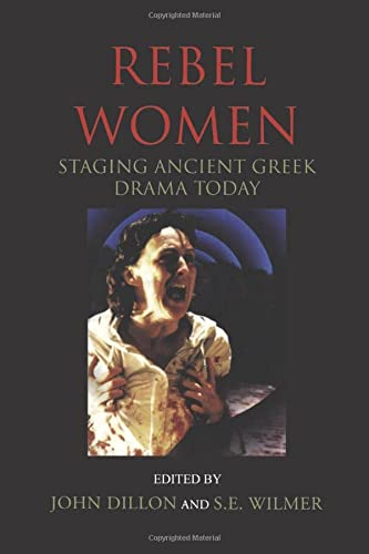 Rebel Women: Staging Ancient Greek Drama Today (Plays and Playwrights) from Methuen Drama