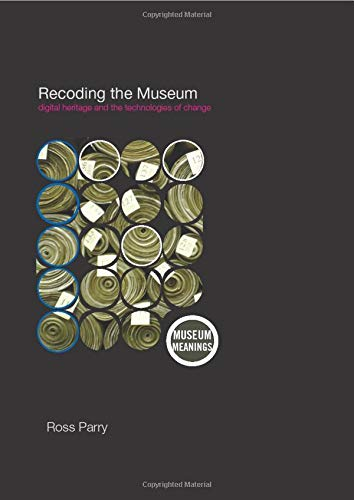 Recoding the Museum: Digital Heritage and the Technologies of Change (Museum Meanings) from Routledge
