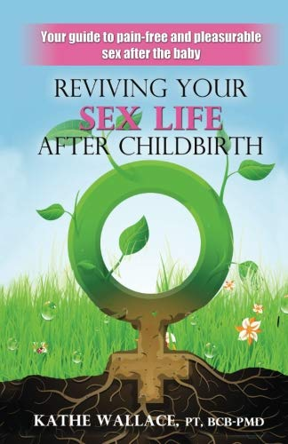 Reviving Your Sex Life After Childbirth: Your Guide to Pain-free and Pleasurable Sex After the Baby from Kathe Wallace