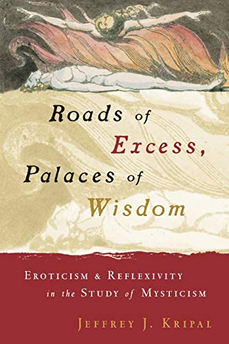 Roads of Excess, Palaces of Wisdom: Eroticism and Reflexivity in the Study of Mysticism from Jeffrey J Kripal