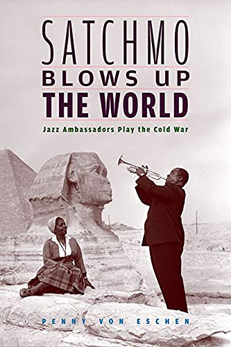 Satchmo Blows Up the World: Jazz Ambassadors Play the Cold War from Harvard University Press