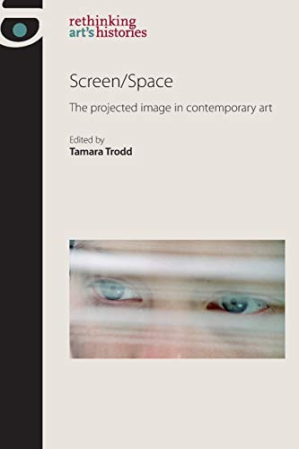 Screen/space: The Projected Image in Contemporary Art (Rethinking Art's Histories) from Manchester University Press