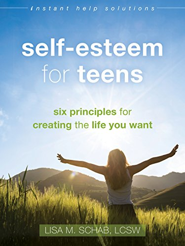 Self-Esteem for Teens: Six Principles for Creating the Life You Want (Instant Help Solutions) from New Harbinger