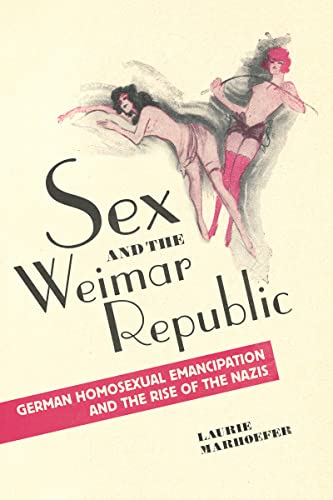 Sex and the Weimar Republic: German Homosexual Emancipation and the Rise of the Nazis (German and European Studies) from University of Toronto Press