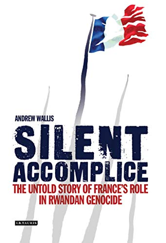 Silent Accomplice: The Untold Story of France's Role in the Rwandan Genocide from I. B. Tauris & Company
