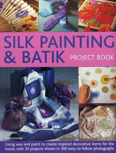 Silk Painting & Batik Project Book: Using Wax and Paint to Create Inspired Decorative Items for the Home, with 35 Projects Shown in 300 Easy-To-Follow Photographs from Southwater Publishing