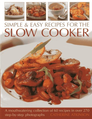 Simple & Easy Recipes for the Slow Cooker: A Mouthwatering Collection of 60 Recipes: A Mouth-Watering Collection of 60 Recipes in Over 270 Step-By-Step Photographs from Southwater Publishing
