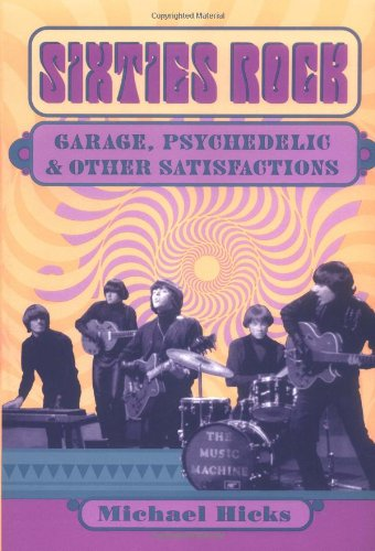 Sixties Rock: Garage, Psychedelic, and Other Satisfactions (Music in American Life) from University of Illinois Press