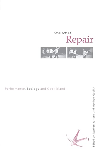 Small Acts of Repair: Performance, Ecology and Goat Island from Routledge