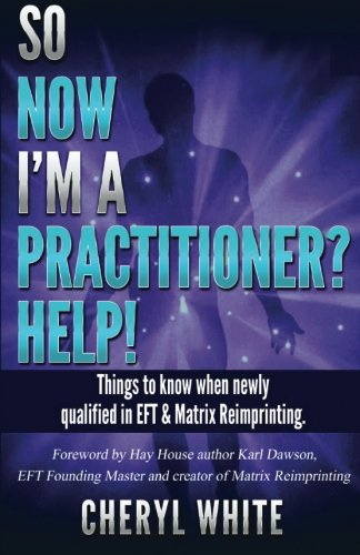 So Now I'm a Practitioner? Help!: Things to Know When Newly Qualified in EFT and Matrix Reimprinting from CreateSpace Independent Publishing Platform