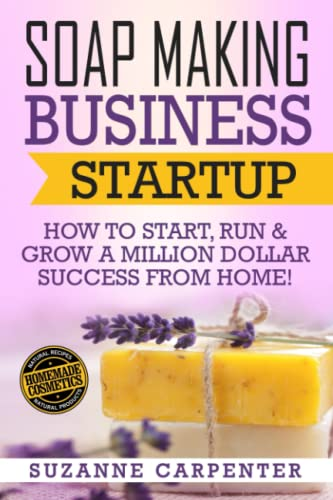 Soap Making Business Startup: How to Start, Run & Grow a Million Dollar Success From Home! from CreateSpace Independent Publishing Platform