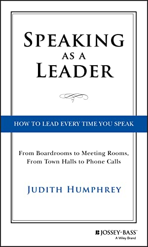 Speaking As a Leader: How to Lead Every Time You Speak...From Board Rooms to Meeting Rooms, From Town Halls to Phone Calls from Jossey-Bass