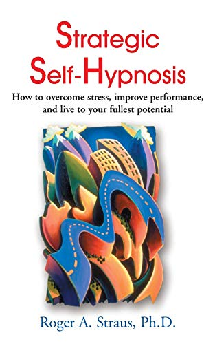 Strategic Self-Hypnosis: How to Overcome Stress, Improve Performance, and Live to Your Fullest Potential from iUniverse
