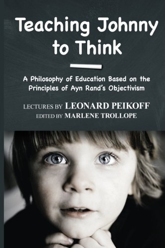 Teaching Johnny to Think: A Philosophy of Education Based on the Principles of Ayn Rand's Objectivism from Ayn Rand Institute