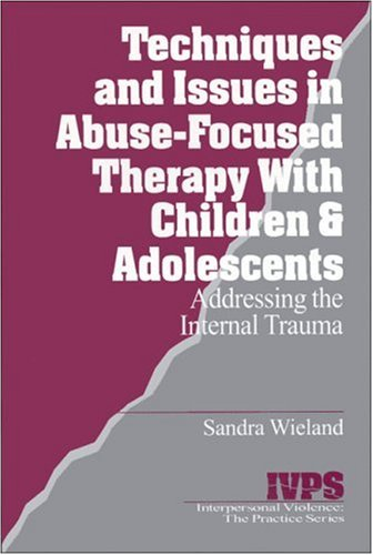 Techniques and Issues in Abuse-Focused Therapy with Children & Adolescents: Addressing the Internal Trauma (Interpersonal Violence: The Practice Series) from Sage Publications, Incorporated