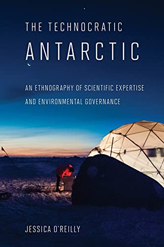 Technocratic Antarctic: An Ethnography of Scientific Expertise and Environmental Governance (Expertise: Cultures and Technologies of Knowledge) from Cornell University Press