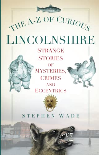 The A-Z of Curious Lincolnshire: Strange Stories Of Mysteries, Crimes And Eccentrics from The History Press