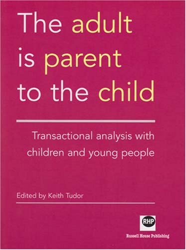 The Adult Is Parent to the Child: Transactional Analysis with Children and Young People from Russell House Publishing Ltd