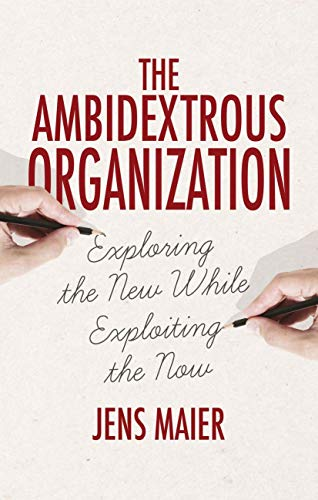 The Ambidextrous Organization: Exploring the New While Exploiting the Now from Palgrave Macmillan