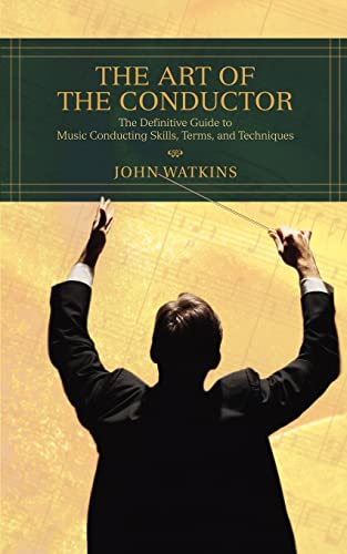 The Art of the Conductor: The Definitive Guide to Music Conducting Skills, Terms, and Techniques from iUniverse