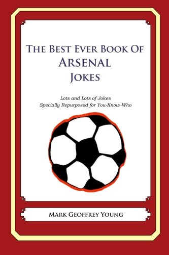 The Best Ever Book of Arsenal Jokes: Lots and Lots of Jokes Specially Repurposed for You-Know-Who from Createspace