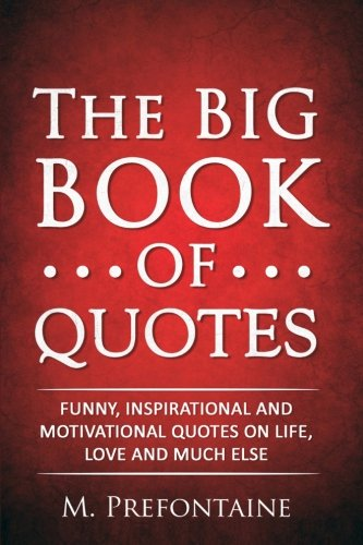 The Big Book of Quotes: Funny, Inspirational and Motivational Quotes on Life, Love and Much Else from CreateSpace Independent Publishing Platform