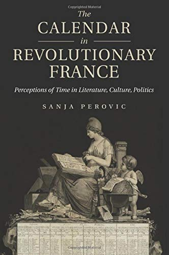 The Calendar in Revolutionary France: Perceptions of Time in Literature, Culture, Politics from Cambridge University Press