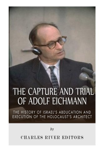 The Capture and Trial of Adolf Eichmann: The History of Israel's Abduction and Execution of the Holocaust's Architect from Createspace