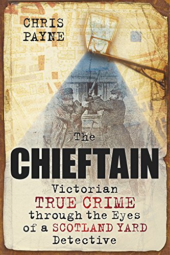 The Chieftain: Victorian True Crime through the Eyes of a Scotland Yard Detective from The History Press