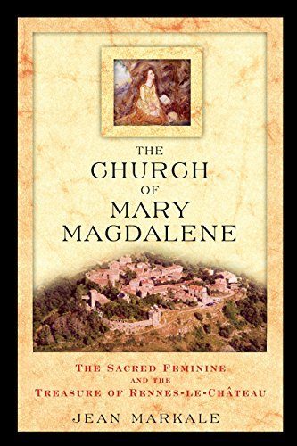 The Church of Mary Magdalene: The Sacred Feminine and the Treasure of Rennes-Le-Chateau: The Sacred Feminine and the Treasures of Rennes-Le-Chateau from Inner Traditions Bear and Company