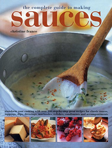 The Complete Guide to Making Sauces: Transform Your Cooking with Over 200 Step-By-Step Great Recipes for Classic Sauces, Toppings, Dips, Dressings, Marinades, Relishes, Condiments and Accompaniments from Southwater Publishing
