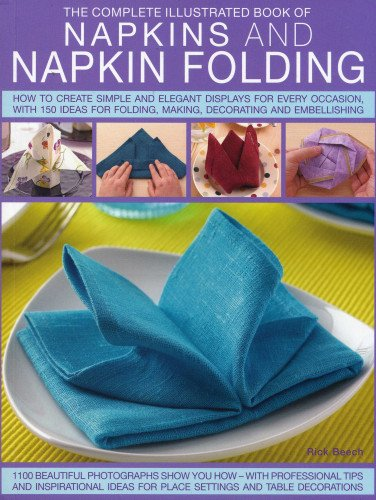 The Complete Illustrated Book of Napkins & Napkin Folding: How to Create Simple and Elegant Displays for Every Occasion, with More Than 150 Ideas for Folding, Making, Decorating and Embellishing from Southwater Publishing