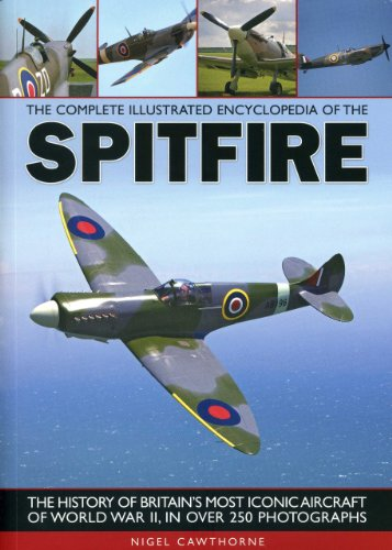 The Complete Illustrated Encyclopedia of the Spitfire (Complete Illustrated Encyclopd): The History of Britain's Most Iconic Aircraft of World War II, in Over 250 Photographs from Southwater Publishing