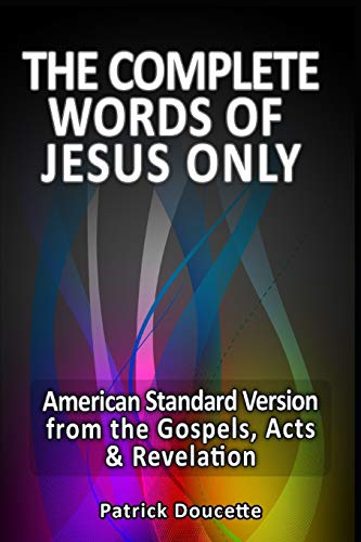 The Complete Words of Jesus Only – American Standard Version from the Gospels, Acts & Revelation from Createspace