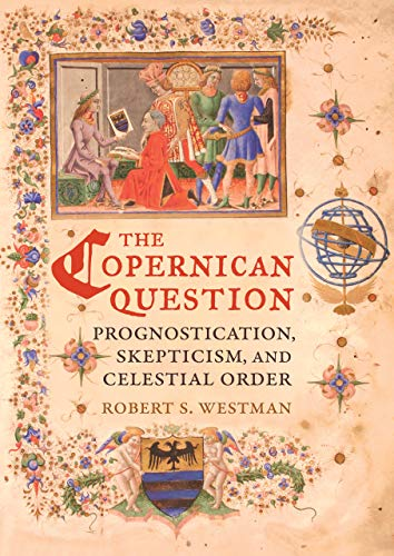 The Copernican Question: Prognostication, Skepticism, and Celestial Order from University of California Press