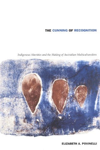 The Cunning of Recognition: Indigenous Alterities and the Making of Australian Multiculturalism (Politics, History, and Culture) from Duke University Press Books