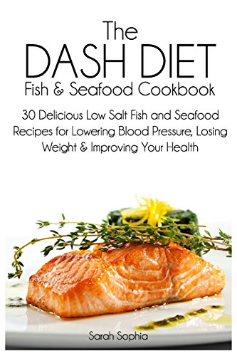 The DASH Diet Fish and Seafood Cookbook: 30 Delicious Low Salt Fish and Seafood Recipes for Lowering Blood Pressure, Losing Weight and Improving Your Health from Createspace Independent Publishing Platform