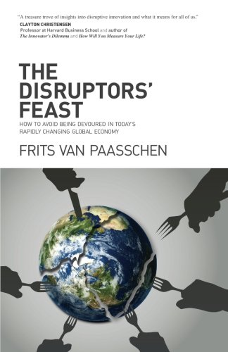 The Disruptors' Feast: How to avoid being devoured in today's rapidly changing global economy from The Disruptors' Feast