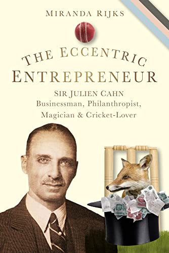 The Eccentric Entrepreneur: Sir Julien Cahn Businessman, Philanthropist, Magician and Cricket-Lover from The History Press