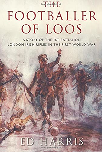 The Footballer of Loos: A Story of the 1st Battalion London Irish Rifles in the First World War from The History Press