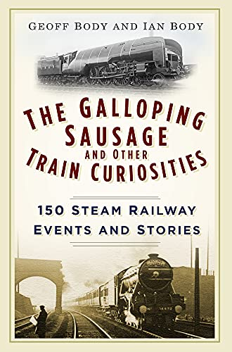 The Galloping Sausage and Other Train Curiosities: 150 Steam Railway Events and Stories from The History Press