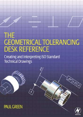 The Geometrical Tolerancing Desk Reference: Creating and Interpreting ISO Standard Technical Drawings from Newnes