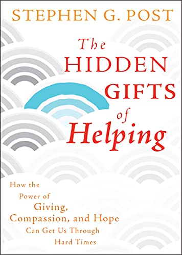 The Hidden Gifts of Helping: How the Power of Giving, Compassion, and Hope Can Get Us Through Hard Times from Jossey-Bass