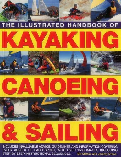 The Illustrated Handbook of Kayaking, Canoeing & Sailing: Includes Invaluable Advice, Guidelines and Information Covering Every Aspect of Each Sport, ... Shown in Over 400 Step-By-Step Examples from Southwater Publishing