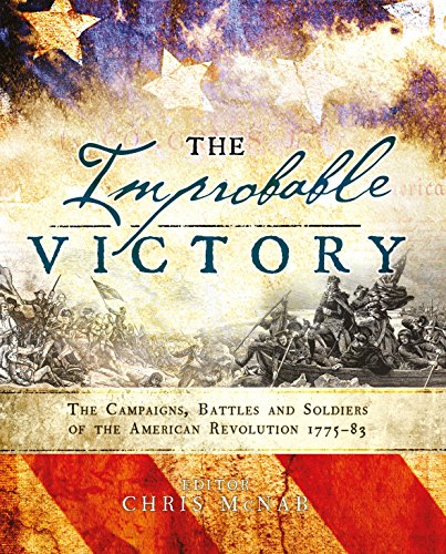 The Improbable Victory: The Campaigns, Battles and Soldiers of the American Revolution, 1775–83: In Association with The American Revolution Museum at Yorktown from Osprey Publishing
