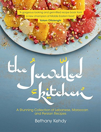 The Jewelled Kitchen: A Stunning Collection of Lebanese, Moroccan and Persian Recipes from Bethany Kehdy