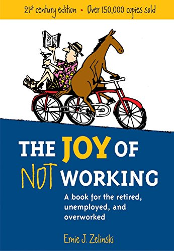 The Joy of Not Working: A Book for the Retired, Unemployed and Overworked from Ten Speed Press